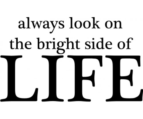 interpreting the quote always look on the bright side of life essay Bright quotes i want to believe you got to always look on the bright side of things, and we are in control like when you look on the bright side.
